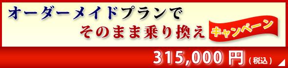 オーダーメイドプランでそのまま乗り換えキャンペーン_315,000円(税込)